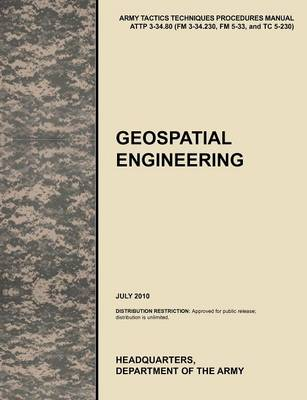 Geospatial Engineering The Official U.S. Army Tactics, Techniques, and Procedures Manual ATTP 3-34.80 (FM 3-34.230, FM 5-33, and TC 5-230), July 2010 by U.S. Army Training and Doctrine Command, U.S. Army Engineer School, U.S. Department of the Army