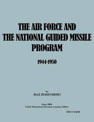 The Air Force and the National Guided Missile Program 1944-1950 by Max Rosenberg, USAF Historical Division Liason Office