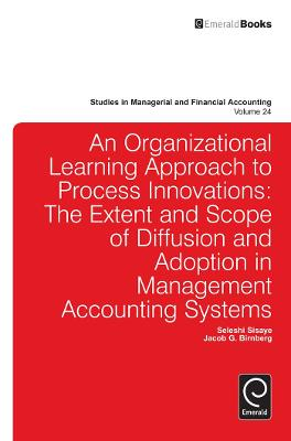 Organizational Learning Approach to Process Innovations The Extent and Scope of Diffusion and Adoption in Management Accounting Systems by Seleshi Sisaye