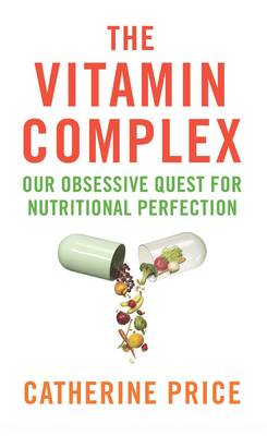 The Vitamin Complex Our Obsessive Quest for Nutritional Perfection by Catherine Price