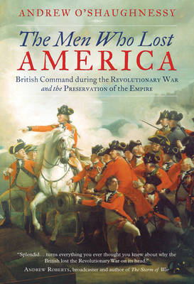 The Men Who Lost America British Command During the Revolutionary War and the Preservation of the Empire by Andrew O'Shaughnessy