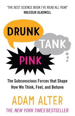 Drunk Tank Pink The Subconscious Forces That Shape How We Think, Feel, and Behave by Adam Alter