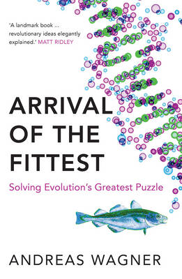 Arrival of the Fittest Solving Evolution's Greatest Puzzle by Andreas Wagner