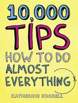 10,000 Tips How to Do Almost Everything by Katherine Sorrell
