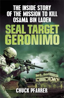SEAL Target Geronimo The Inside Story of the Mission to Kill Osama Bin Laden by Chuck Pfarrer
