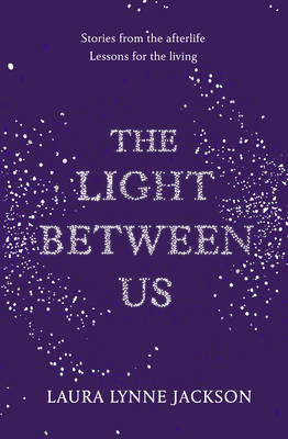 The Light Between Us Lessons from Heaven That Teach Us to Live Better in the Here and Now by Laura Lynne Jackson