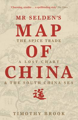 Mr Selden's Map of China The Spice Trade, a Lost Chart & the South China Sea by Timothy Brook