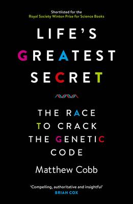 Life's Greatest Secret The Story of the Race to Crack the Genetic Code by Matthew Cobb