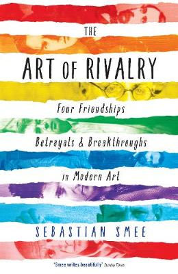 The Art of Rivalry Four Friendships, Betrayals, and Breakthroughs in Modern Art by Sebastian Smee