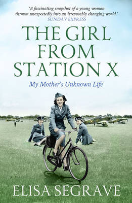 The Girl from Station X My Mother's Unknown Life by Elisa Segrave