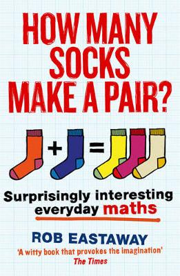 How Many Socks Make a Pair? Surprisingly Interesting Everyday Maths by Rob Eastaway