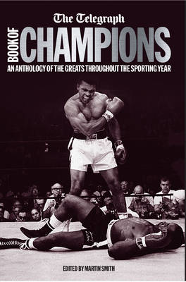 The Telegraph Book of Champions An Anthology of the Greats Throughout the Sporting Year by Martin Smith
