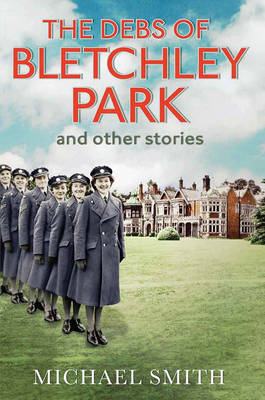 The Debs of Bletchley Park and Other Stories by Michael Smith
