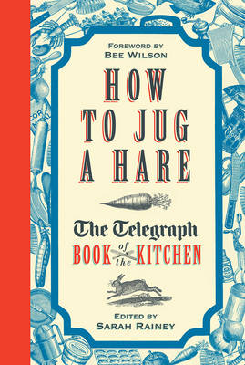 How to Jug a Hare The Telegraph Book of the Kitchen by Sarah Rainey, Bee Wilson
