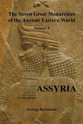 The Seven Great Monarchies of the Ancient Eastern World, Volume 2 (of 7) Assyria, (fully Illustrated) by George Rawlinson