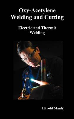 Oxy-Acetylene Welding and Cutting, Electric and Thermit Welding, Together with Related Methods and Materials Used in Metal Working and The Oxygen Process for Removal of Carbon, (fully Illustrated) by Harold P. Manly
