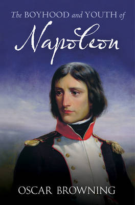 Boyhood and Youth of Napoleon by Oscar Browning