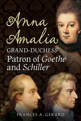 Anna Amalia, Grand Duchess Patron of Goethe and Schiller by Frances A. Gerard