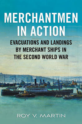 Merchantmen in Action Evacuations and Landings by Merchant Ships in the Second World War by Roy V. Martin