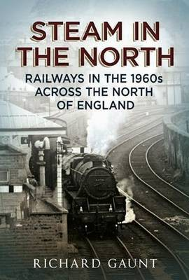 Steam in the North Railways in the 1960s Across the North of England by Richard Gaunt