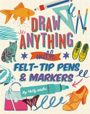 Draw ANYTHING with Felt-Tip Pens & Markers by Holly Wales