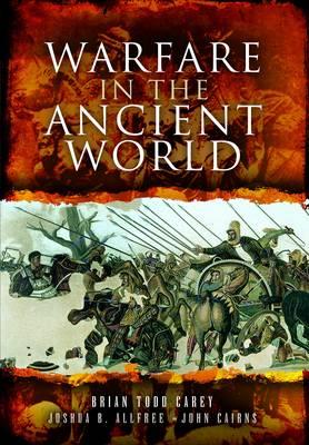 Warfare in the Ancient World by Brian Todd Carey, Joshua B. Allfree, John Cairns
