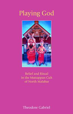 Playing God Belief and Ritual in the Muttappan Cult of North Malabar by Theodore Gabriel