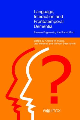 Language, Interaction and Frontotemporal Dementia Reverse Engineering the Social Mind by Andrea W. Mates