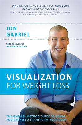 Visualization for Weight Loss The Gabriel Method Guide to Using Your Mind to Transform Your Body by Jon Gabriel