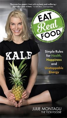 Eat Real Food Simple Rules for Health, Happiness and Unstoppable Energy by Julie Montagu