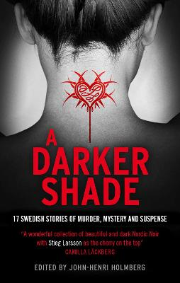 A Darker Shade 17 Swedish Stories of Murder, Mystery and Suspense Including a Short Story by Stieg Larsson by John-Henri Holmberg