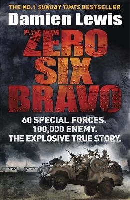 Zero Six Bravo 60 Special Forces. 100,000 Enemy. The Explosive True Story by Damien Lewis