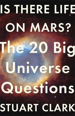 Is There Life on Mars? The 20 Big Universe Questions by Stuart Clark