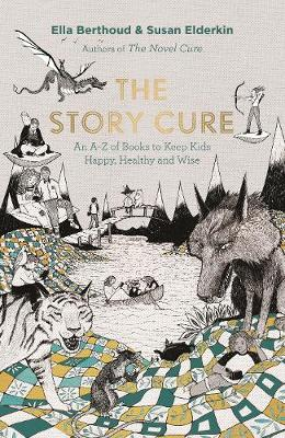 The Story Cure An A-Z of Books to Keep Kids Happy, Healthy and Wise by Ella Berthoud, Susan Elderkin