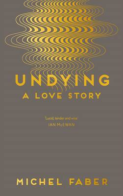 Undying A Love Story by Michel Faber