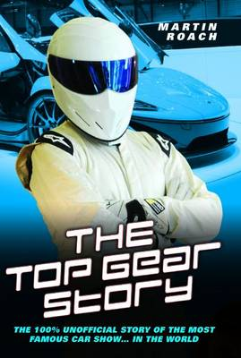 Top Gear Story The 100% Unofficial Story of the Most Famous Car Show...In the World by Martin Roach