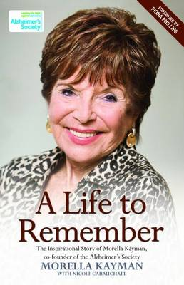 A Life to Remember The Life Story of Morella Kayman, Co-founder of the Alzheimer's Society by Morella Kayman