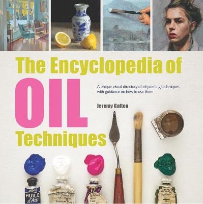 The Encyclopedia of Oil Techniques A Unique Visual Directory of Oil Painting Techniques, with Guidance on How to Use Them by Jeremy Galton