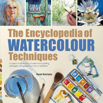 The Encyclopedia of Watercolour Techniques A Unique Visual Directory of Watercolour Painting Techniques, with Guidance on How to Use Them by Hazel Harrison