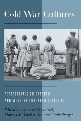 Cold War Cultures Perspectives on Eastern and Western European Societies by Annette Vowinckel
