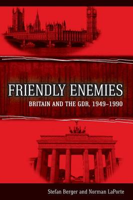 Friendly Enemies Britain and the GDR, 1949-1990 by Stefan Berger, Norman LaPorte