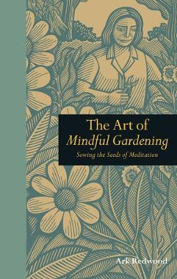 The Art of Mindful Gardening Sowing the Seeds of Meditation by Ark Redwood