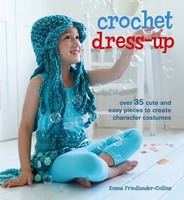 Crochet Dress-Up Over 35 Cute and Easy Pieces to Create Character Costumes by Emma Friedlander-Collins