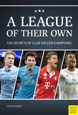 League of Their Own The Secrets of Club Soccer Champions by Steffen Siebert