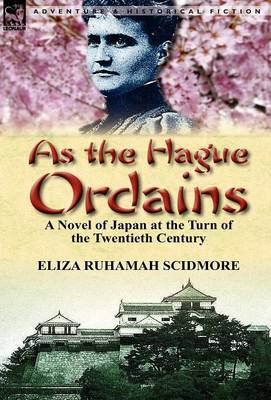 As the Hague Ordains A Novel of Japan at the Turn of the Twentieth Century by Eliza Ruhamah Scidmore