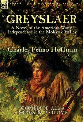 Greyslaer A Novel of the American War of Independence in the Mohawk Valley-Complete-All 6 Books in 1 Volume by Charles Fenno Hoffman