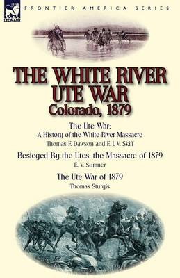 The White River Ute War Colorado, 1879 The Ute War: A History of the White River Massacre by Thomas F. Dawson and F. J. V. Skiff, Besieged by the Ute by Thomas F Dawson, E V Sumner, Thomas Sturgis