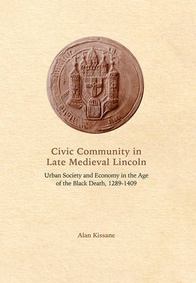 Civic Community in Late Medieval Lincoln Urban Society and Economy in the Age of the Black Death, 1289-1409 by Alan Kissane