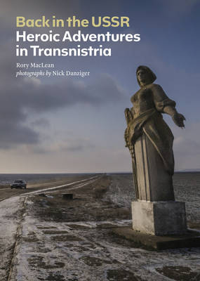 Back in the USSR Heroic Adventures in Transnistria by Rory MacLean, Nick Danziger
