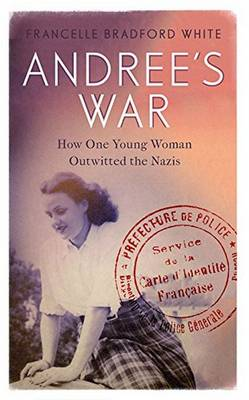 Andree's War How One Young Woman Outwitted the Nazis by Francelle Bradford White